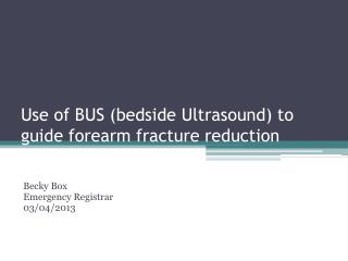 Use of BUS (bedside Ultrasound) to guide forearm fracture reduction