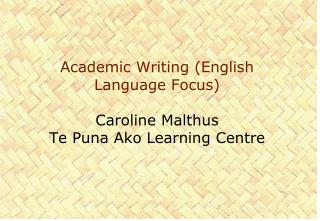 Academic Writing (English Language Focus)  Caroline Malthus Te  Puna Ako  Learning Centre