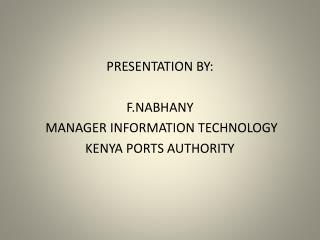 PRESENTATION BY: F.NABHANY  MANAGER INFORMATION TECHNOLOGY KENYA PORTS AUTHORITY
