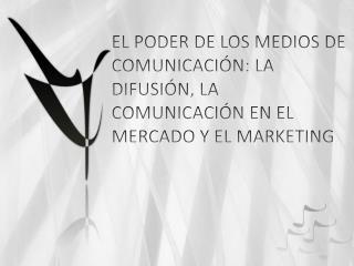 EL  PODER DE LOS MEDIOS DE COMUNICACIÓN: LA DIFUSIÓN, LA COMUNICACIÓN EN EL MERCADO Y EL MARKETING