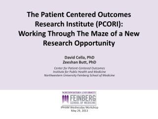 David Cella, PhD Zeeshan Butt, PhD Center for Patient-Centered Outcomes