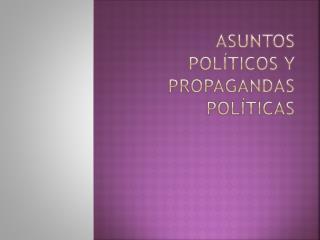 Asuntos Políticos y Propagandas  políticas