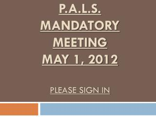 P.A.L.S.  MANDATORY MEETING MAY  1, 2012 Please sign in