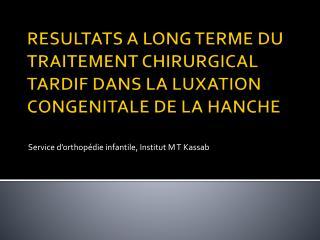 RESULTATS A LONG TERME DU TRAITEMENT CHIRURGICAL TARDIF DANS LA LUXATION CONGENITALE DE LA HANCHE