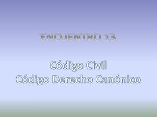 ENCUENTRO  13 Código Civil Código Derecho Canónico