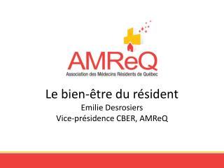 Le bien-être du résident Emilie Desrosiers Vice-présidence CBER,  AMReQ