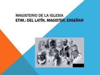 Magisterio de la Iglesia  Etim.: del latín,  magister , enseñar