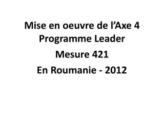 Mise  en oeuvre de  l�Axe  4 Programme Leader Mesure  421  En  Roumanie  - 2012