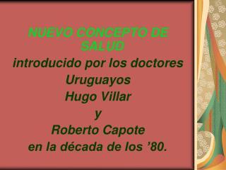 NUEVO CONCEPTO DE SALUD introducido por los doctores   Uruguayos  Hugo Villar  y