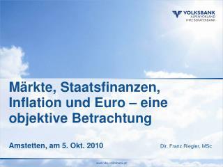 Märkte, Staatsfinanzen, Inflation und Euro – eine objektive Betrachtung Amstetten, am 5. Okt. 2010