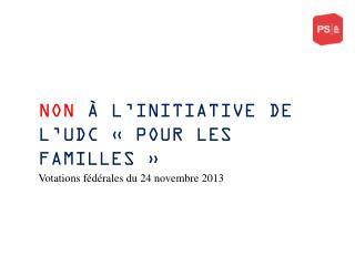 NON  À L'INITIATIVE DE L'UDC « POUR LES FAMILLES »