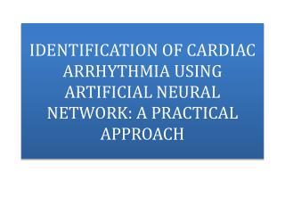 IDENTIFICATION OF CARDIAC  ARRHYTHMIA USING ARTIFICIAL NEURAL NETWORK: A PRACTICAL APPROACH