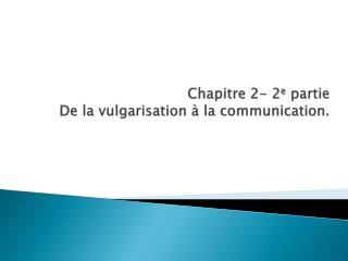 Chapitre  2- 2 e  partie De la vulgarisation à la communication.