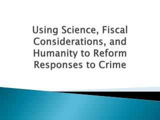 Using Science, Fiscal Considerations, and Humanity to  Reform Responses to Crime