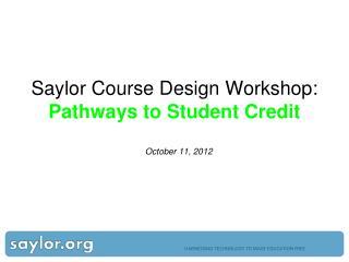 Saylor Course Design  Workshop: Pathways to Student  Credit  October 11, 2012