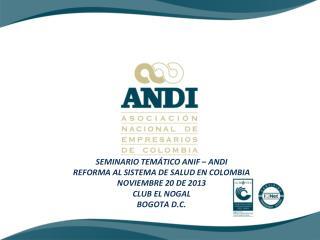 SEMINARIO TEMÁTICO ANIF – ANDI REFORMA AL SISTEMA DE SALUD EN COLOMBIA NOVIEMBRE 20 DE 2013