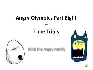 Angry Olympics Part Eight  –  Time  Trials