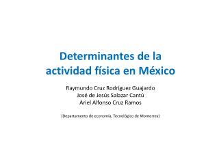 Determinantes de la actividad física en México Raymundo Cruz Rodríguez Guajardo
