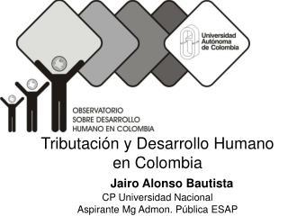 Tributaci n y Desarrollo Humano en Colombia      Jairo Alonso Bautista CP Universidad Nacional Aspirante Mg Admon. P bli