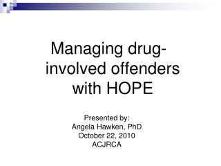 Presented by: Angela Hawken, PhD October 22, 2010 ACJRCA