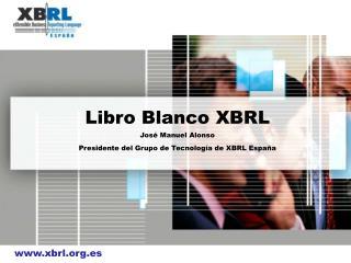 Libro Blanco XBRL  Jos  Manuel Alonso Presidente del Grupo de Tecnolog a de XBRL Espa a
