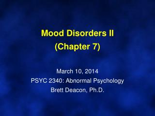 Mood Disorders II (Chapter 7) March  10,  2014 PSYC 2340: Abnormal Psychology Brett Deacon, Ph.D.
