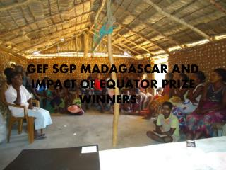 GEF SGP MADAGASCAR AND IMPACT OF EQUATOR PRIZE WINNERS