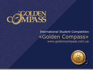 International Student Competition  « Golden Compass » www.goldencompass.com.ua