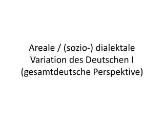 Areale / (sozio-) dialektale Variation des Deutschen I  (gesamtdeutsche Perspektive)
