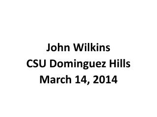 John Wilkins CSU Dominguez Hills March 14, 2014