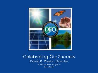 Celebrating Our Success David K. Paylor, Director Environment Virginia April 2013