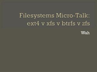 Filesystems  Micro-Talk: ext4  v xfs v btrfs v zfs