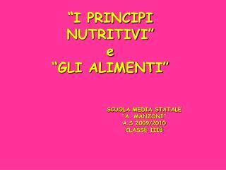 """""""I PRINCIPI NUTRITIVI"""" e """"GLI ALIMENTI"""" SCUOLA MEDIA STATALE """"A. MANZONI"""" A.S 2009/2010"""