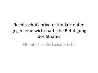 Rechtsschutz  privater Konkurrenten gegen eine wirtschaftliche Bet�tigung des Staates