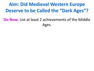 "Aim: Did  Medieval Western Europe D eserve  to be  Called  the ""Dark Ages""?"
