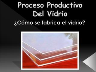 Proceso Productivo Del Vidrio