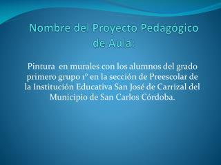 Nombre  del Proyecto Pedagógico de Aula: