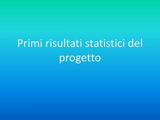 Primi risultati statistici del progetto