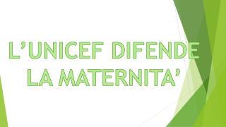L'UNICEF DIFENDE LA MATERNITA'