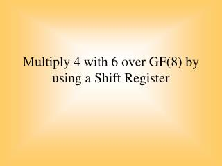 Multiply  4  with  6 over GF(8)  by using  a Shift  Register