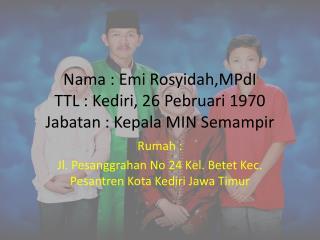 Nama : Emi Rosyidah,MPdI TTL : Kediri, 26 Pebruari 1970 Jabatan : Kepala MIN Semampir