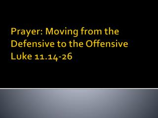Prayer: Moving from the  Defensive  to the  Offensive  Luke 11.14-26