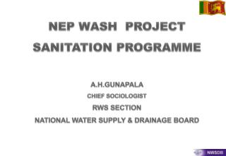 NEP WASH  PROJECT SANITATION PROGRAMME A.H.GUNAPALA  CHIEF SOCIOLOGIST  RWS SECTION