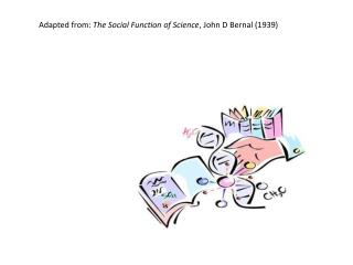 Adapted from:  The Social Function of Science , John D Bernal (1939)