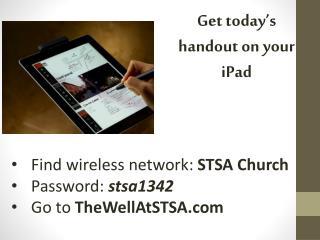 Find wireless network:  STSA Church Password:  stsa1342 Go to  TheWellAtSTSA.com