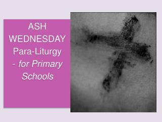 ASH WEDNESDAY Para-Liturgy  -  for Primary Schools