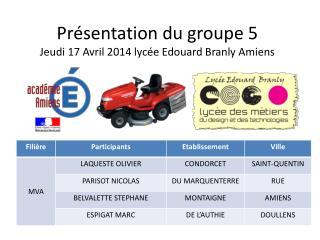 Présentation du groupe 5 Jeudi 17 Avril 2014 lycée Edouard Branly Amiens