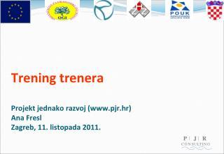 Trening trenera Projekt jednako razvoj (www.pjr.hr)  Ana Fresl Zagreb, 11. listopada 2011.