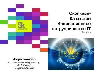 Сколково- Казахстан   Инновационное сотрудничество  IT 11  Dec  2013