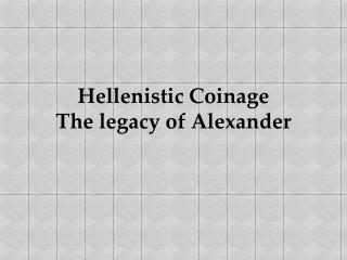 Hellenistic Coinage The legacy of Alexander